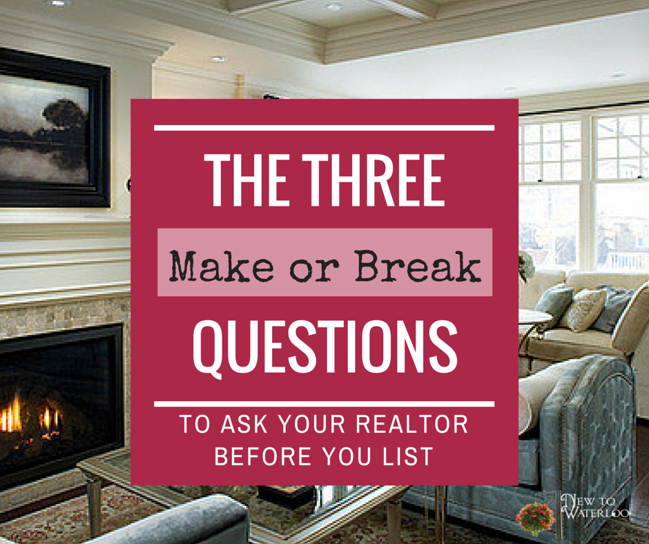 The Three MAKE OR BREAK Questions to Ask Your Realtor BEFORE You List